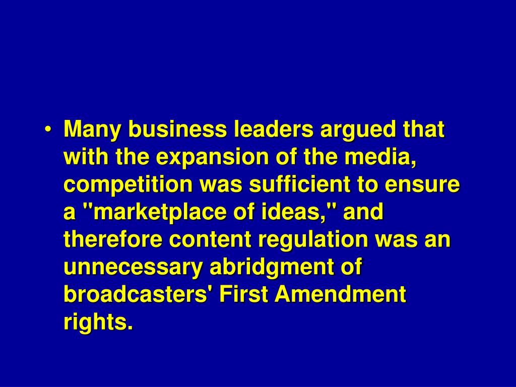 "Many business leaders argued that with the expansion of the media, competition was sufficient to ensure a ""marketplace of ideas,"" and therefore content regulation was an unnecessary abridgment of broadcasters' First Amendment rights."