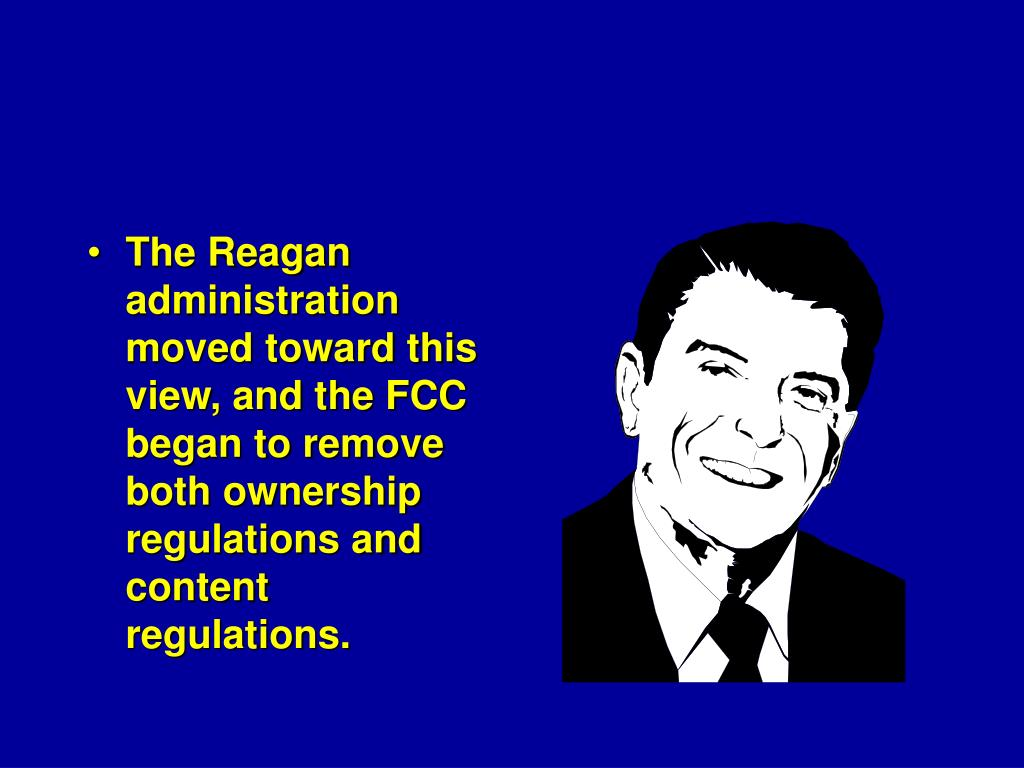 The Reagan administration moved toward this view, and the FCC began to remove both ownership regulations and content regulations.