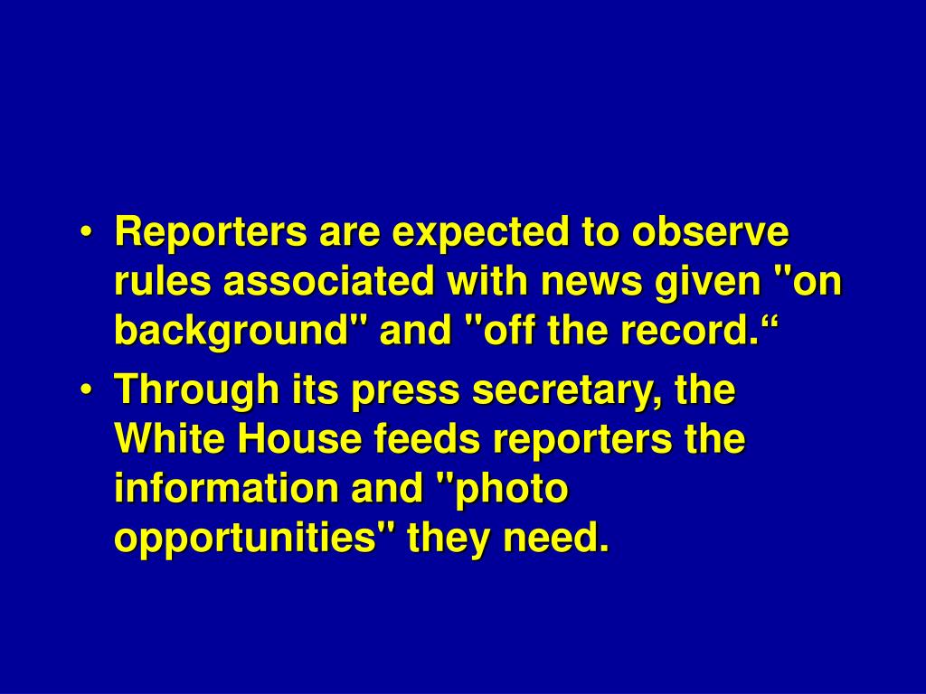 "Reporters are expected to observe rules associated with news given ""on background"" and ""off the record."""