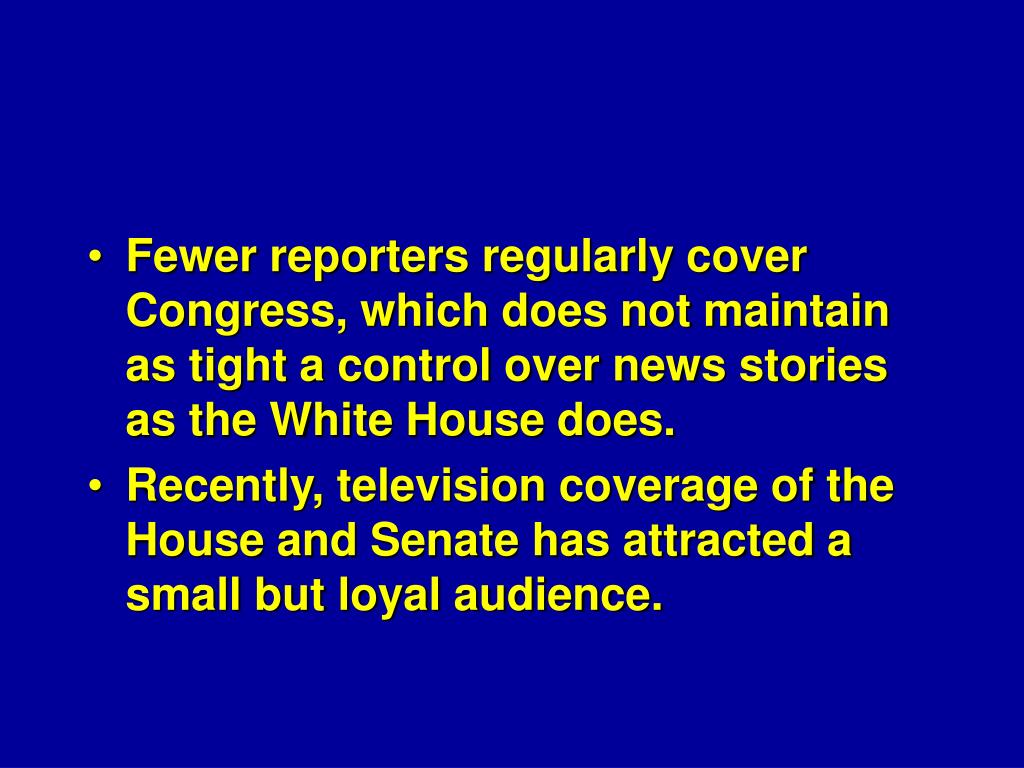 Fewer reporters regularly cover Congress, which does not maintain as tight a control over news stories as the White House does.