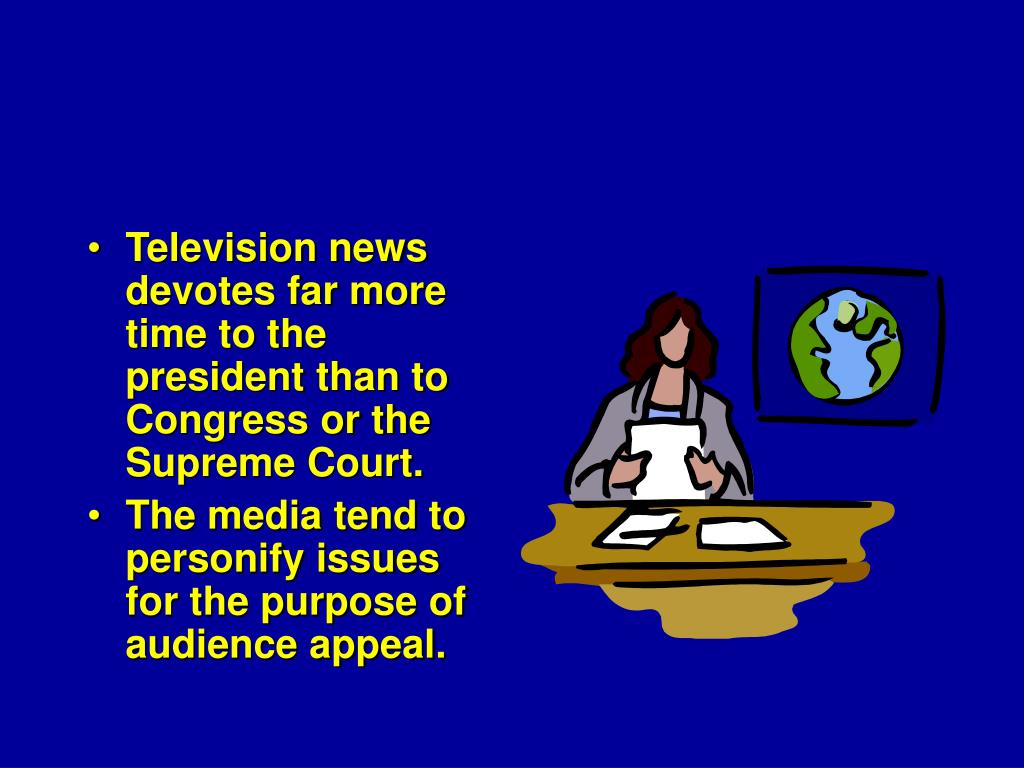 Television news devotes far more time to the president than to Congress or the Supreme Court.