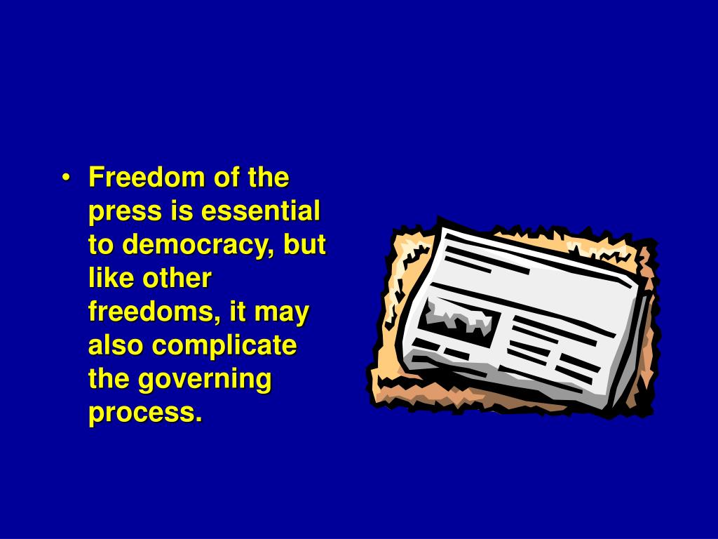 Freedom of the press is essential to democracy, but like other freedoms, it may also complicate the governing process.
