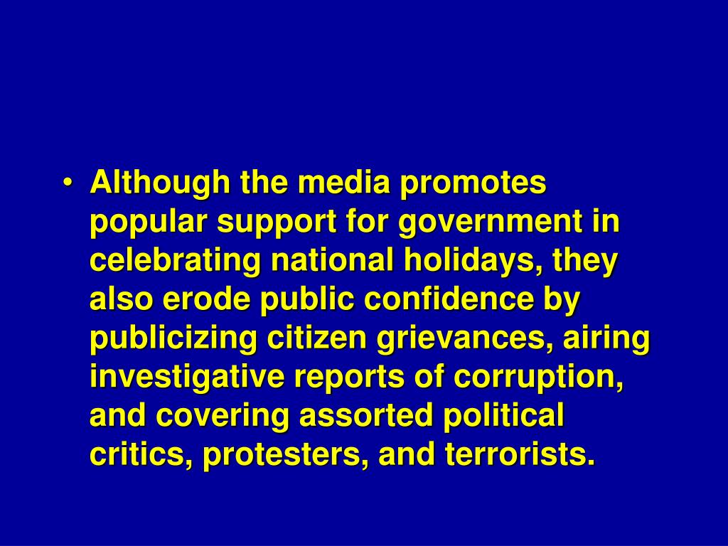 Although the media promotes popular support for government in celebrating national holidays, they also erode public confidence by publicizing citizen grievances, airing investigative reports of corruption, and covering assorted political critics, protesters, and terrorists.