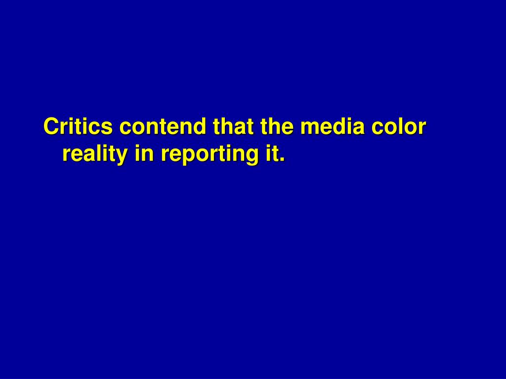 Critics contend that the media color reality in reporting it.