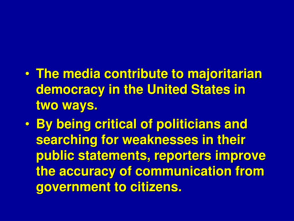 The media contribute to majoritarian democracy in the United States in two ways.