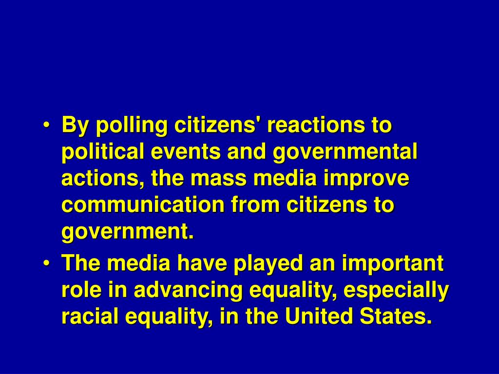 By polling citizens' reactions to political events and governmental actions, the mass media improve communication from citizens to government.