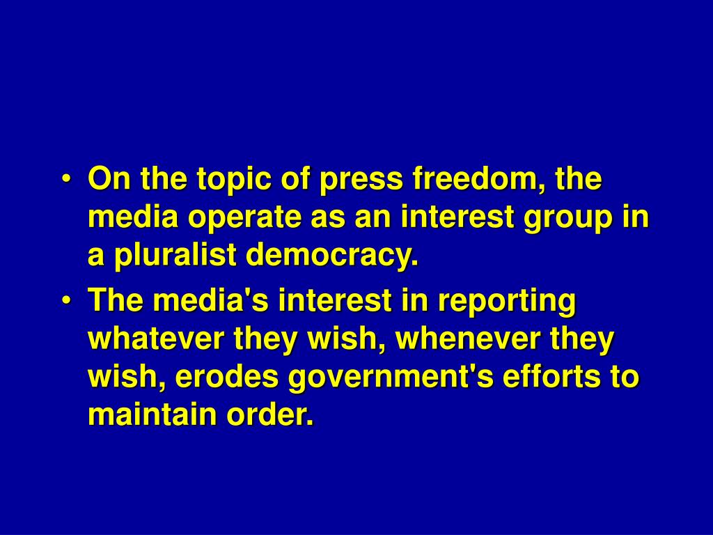 On the topic of press freedom, the media operate as an interest group in a pluralist democracy.