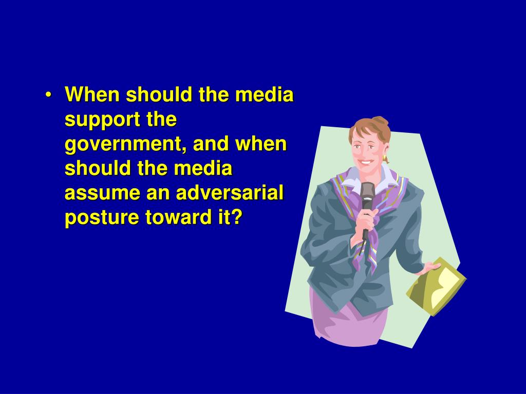 When should the media support the government, and when should the media assume an adversarial posture toward it?