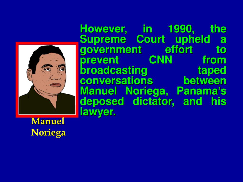 However, in 1990, the Supreme Court upheld a government effort to prevent CNN from broadcasting taped conversations between Manuel Noriega, Panama's deposed dictator, and his lawyer.
