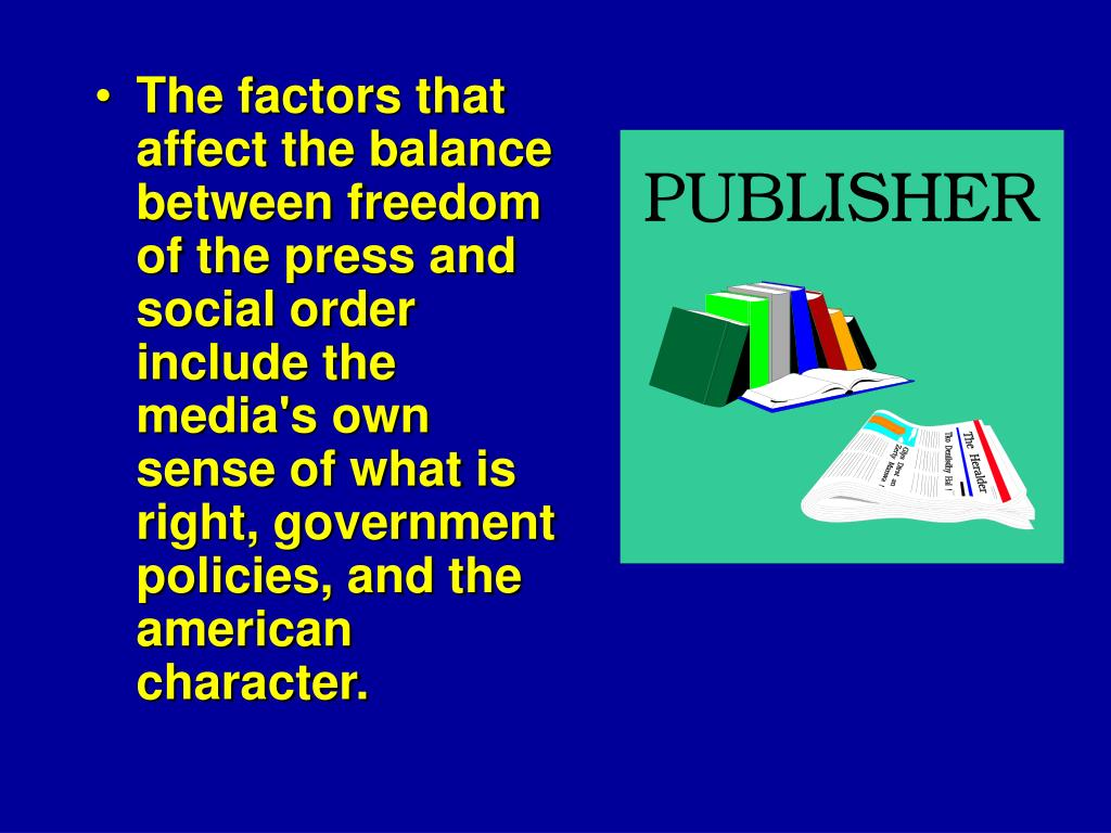 The factors that affect the balance between freedom of the press and social order include the media's own sense of what is right, government policies, and the american character.