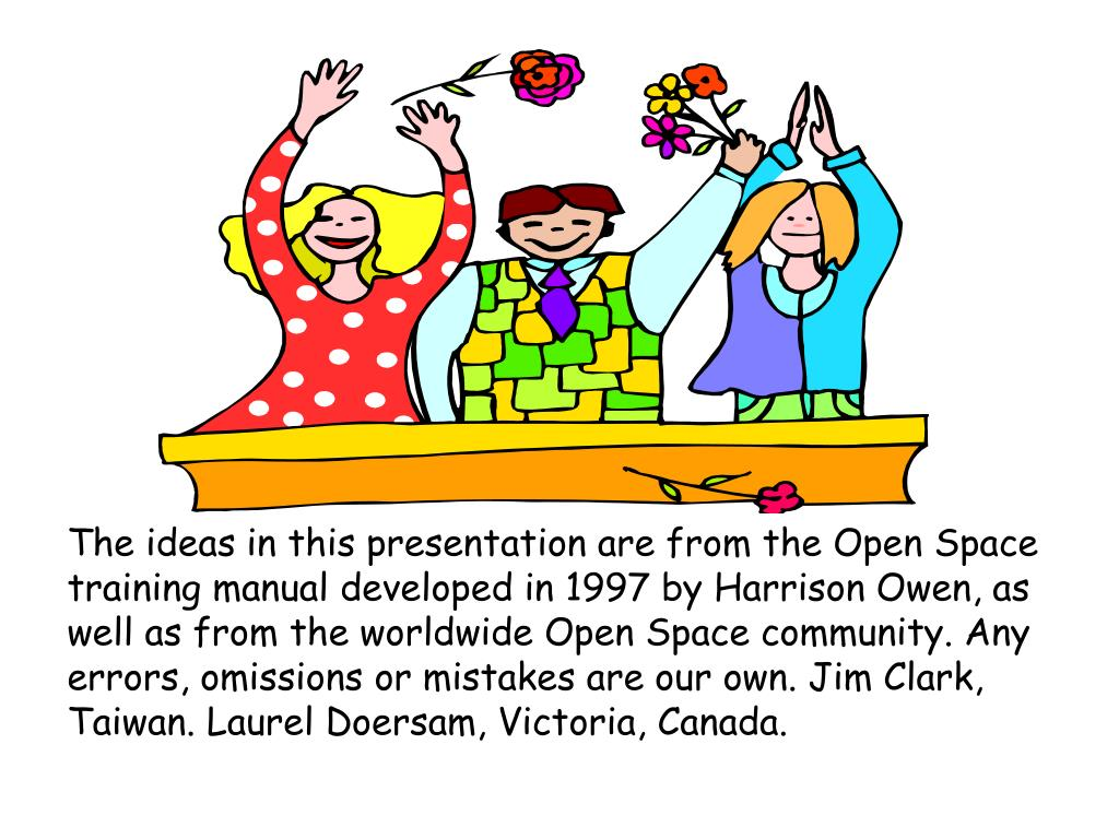 The ideas in this presentation are from the Open Space training manual developed in 1997 by Harrison Owen, as well as from the worldwide Open Space community. Any errors, omissions or mistakes are our own. Jim Clark, Taiwan. Laurel Doersam, Victoria, Canada.