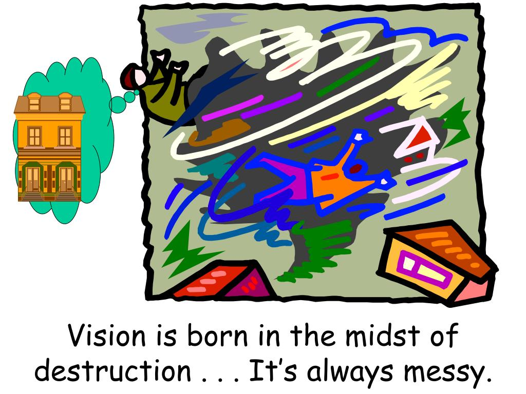 Vision is born in the midst of destruction . . . It's always messy.