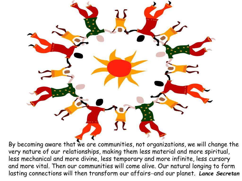 By becoming aware that we are communities, not organizations, we will change the very nature of our