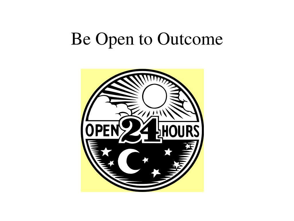 Be Open to Outcome