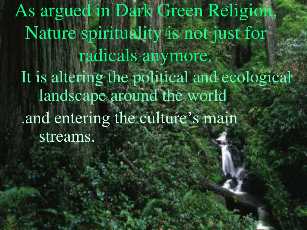 As argued in Dark Green Religion, Nature spirituality is not just for radicals anymore.