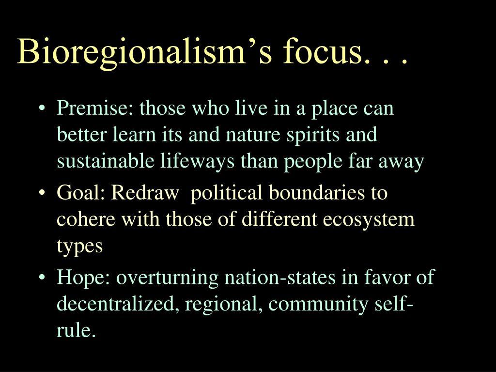 Bioregionalism's focus. . .