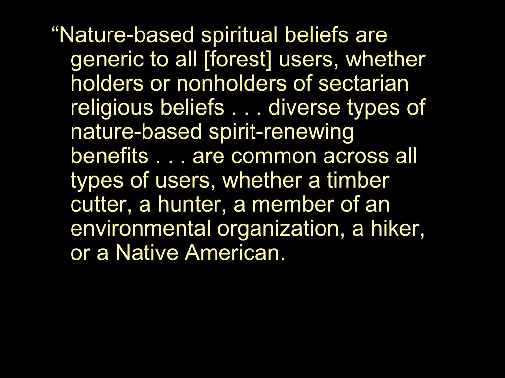 """""""Nature-based spiritual beliefs are generic to all [forest] users, whether holders or nonholders of sectarian religious beliefs . . . diverse types of nature-based spirit-renewing benefits . . . are common across all types of users, whether a timber cutter, a hunter, a member of an environmental organization, a hiker, or a Native American."""