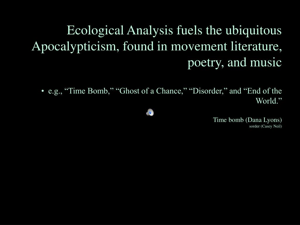 Ecological Analysis fuels the ubiquitous Apocalypticism, found in movement literature, poetry, and music