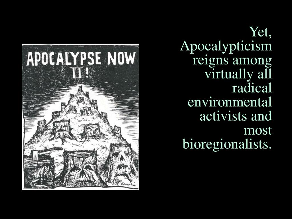 Yet, Apocalypticism reigns among virtually all radical environmental activists and most bioregionalists.