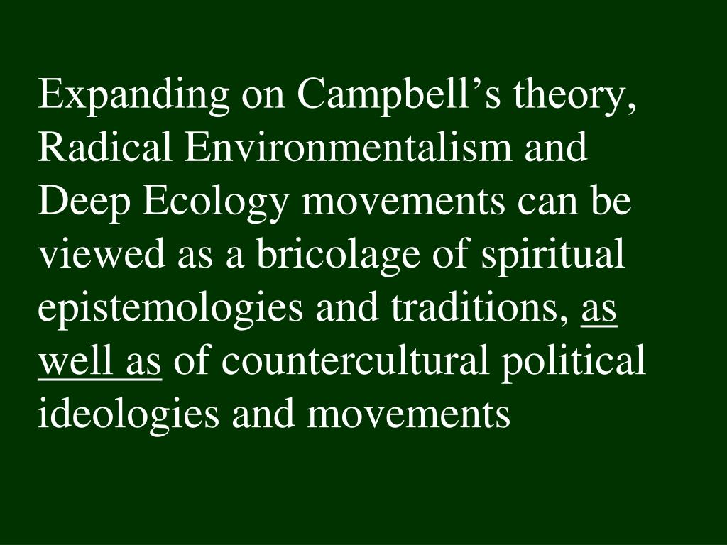 Expanding on Campbell's theory, Radical Environmentalism and    Deep Ecology movements can be viewed as a bricolage of spiritual  epistemologies and traditions,