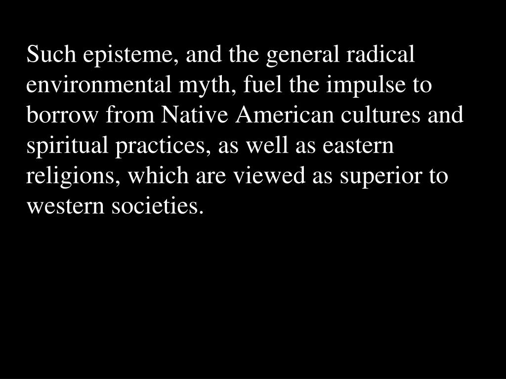 Such episteme, and the general radical environmental myth, fuel the impulse to borrow from Native American cultures and spiritual practices, as well as eastern religions, which are viewed as superior to western societies.