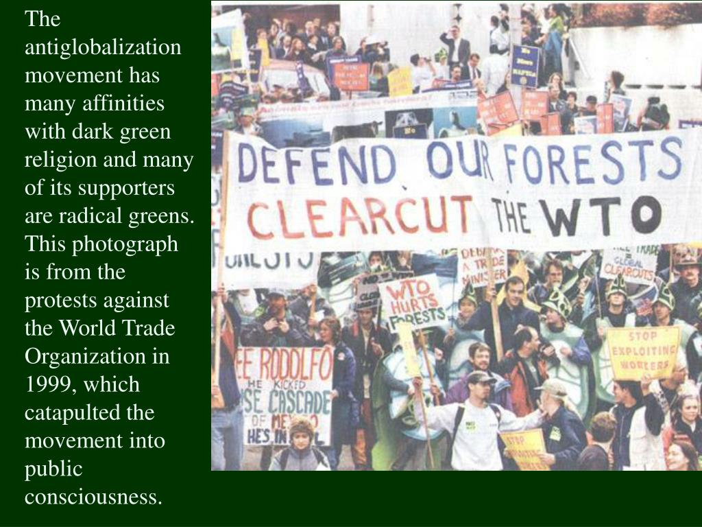 The antiglobalization movement has many affinities with dark green religion and many of its supporters are radical greens.  This photograph  is from the protests against the World Trade Organization in 1999, which catapulted the movement into public consciousness.