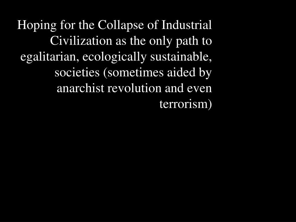 Hoping for the Collapse of Industrial Civilization as the only path to egalitarian, ecologically sustainable, societies (sometimes aided by anarchist revolution and even terrorism)