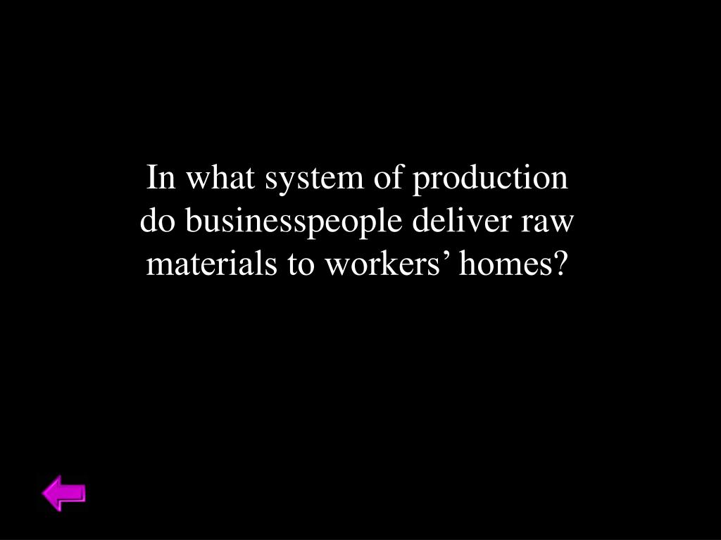 In what system of production do businesspeople deliver raw materials to workers' homes?