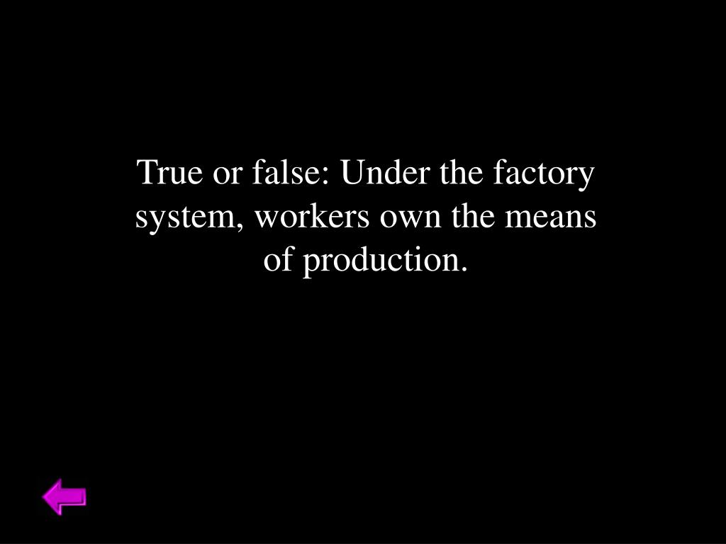 True or false: Under the factory system, workers own the means of production.