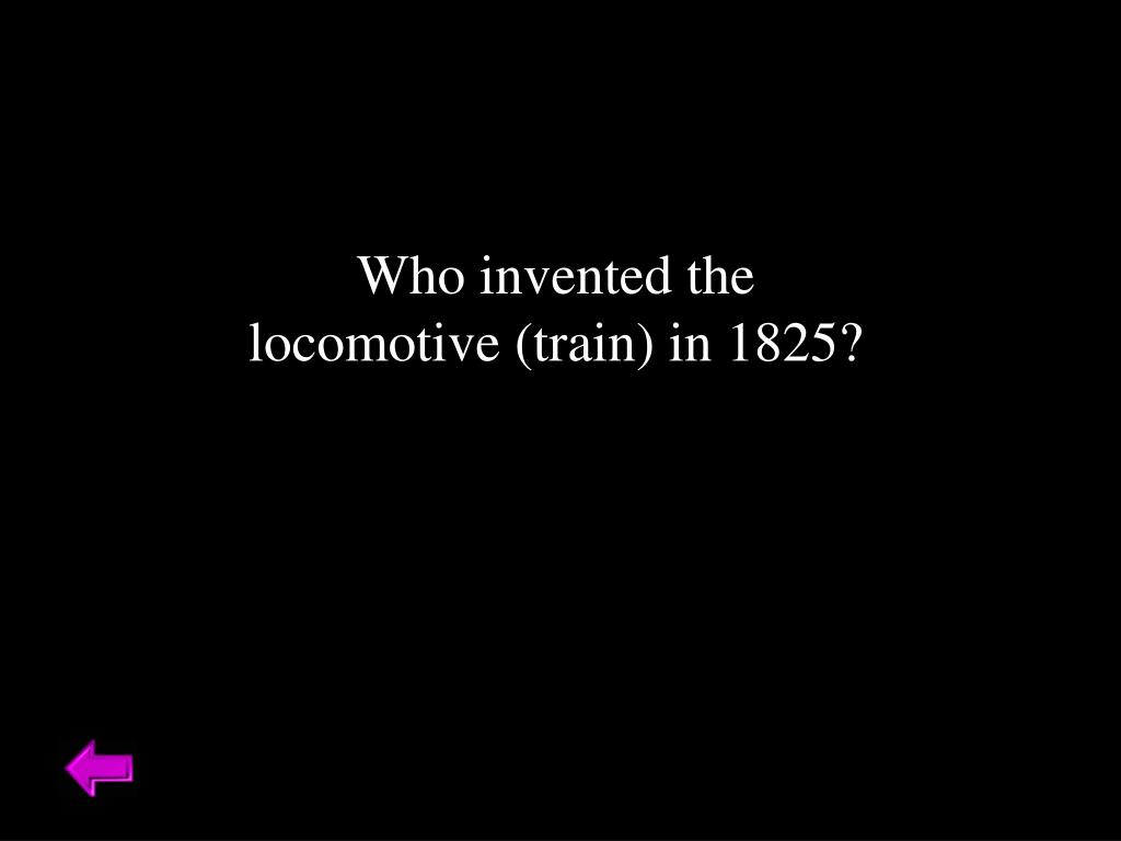 Who invented the locomotive (train) in 1825?