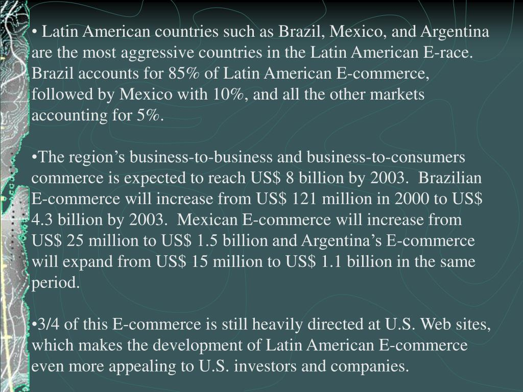 Latin American countries such as Brazil, Mexico, and Argentina are the most aggressive countries in the Latin American E-race.  Brazil accounts for 85% of Latin American E-commerce, followed by Mexico with 10%, and all the other markets accounting for 5%.