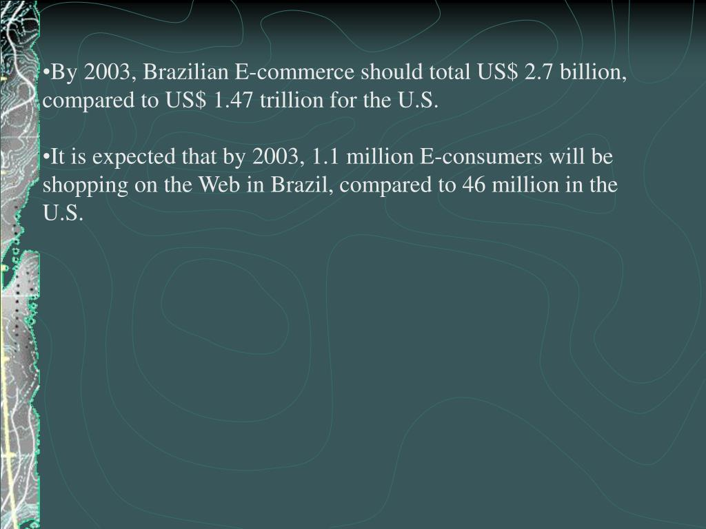 By 2003, Brazilian E-commerce should total US$ 2.7 billion, compared to US$ 1.47 trillion for the U.S.