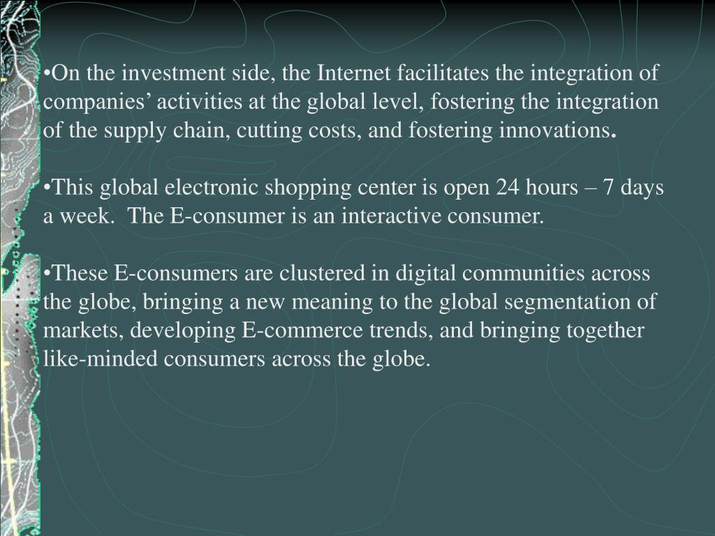 On the investment side, the Internet facilitates the integration of companies' activities at the global level, fostering the integration of the supply chain, cutting costs, and fostering innovations