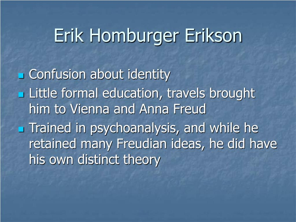 erik homberger eriksons theory of personality Model for understanding human psychological development  12 erik erikson's  eight stages of psychosocial development  erik homburger erikson (1902-94)  was born in frankfurt-am-main germany on 15 june 1902 to a young danish.