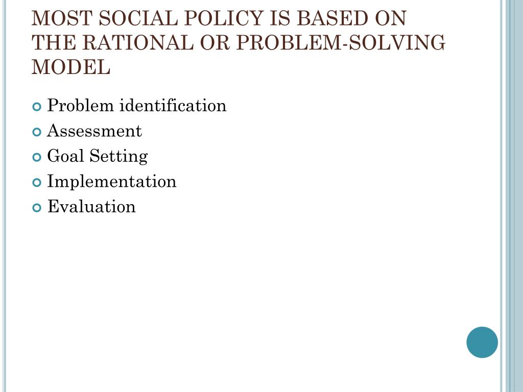 MOST SOCIAL POLICY IS BASED ON THE RATIONAL OR PROBLEM-SOLVING MODEL