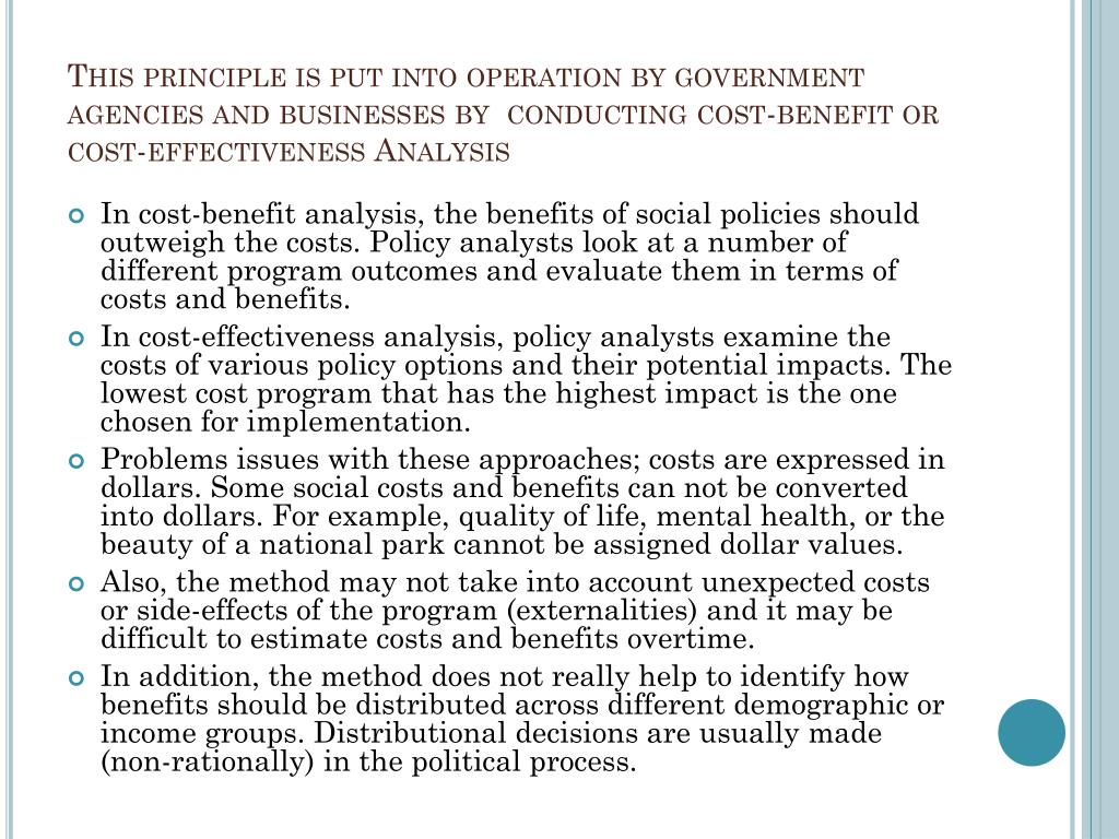 This principle is put into operation by government agencies and businesses by  conducting cost-benefit or cost-effectiveness Analysis