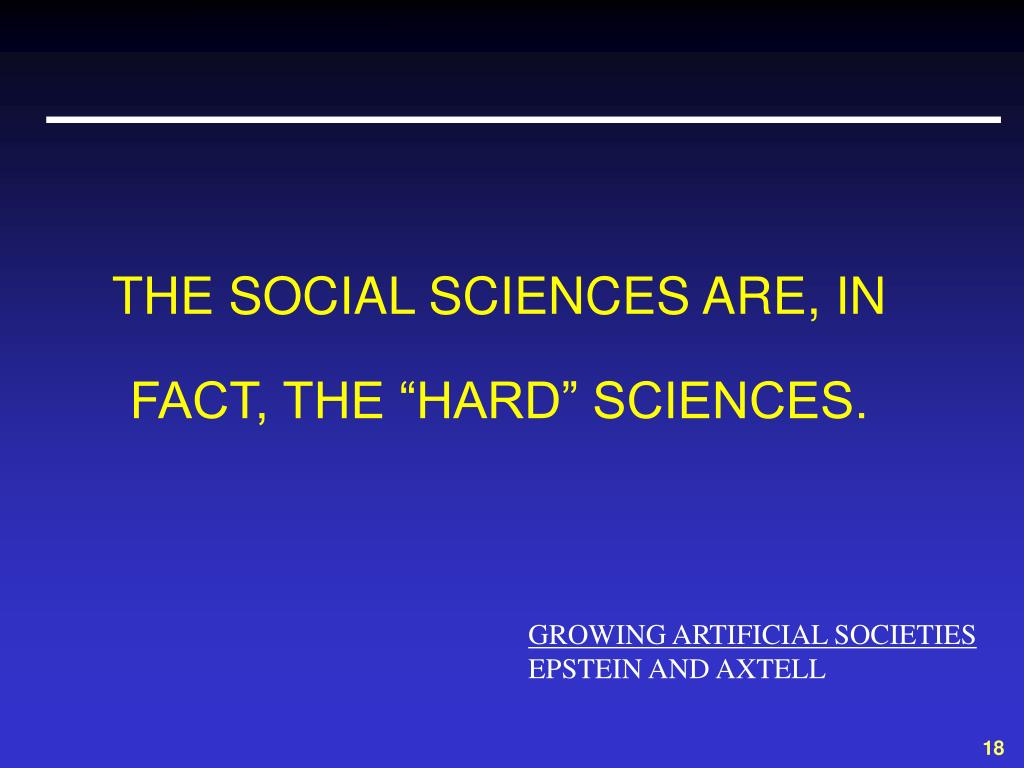 """THE SOCIAL SCIENCES ARE, IN FACT, THE """"HARD"""" SCIENCES."""