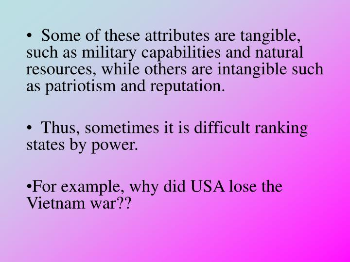 Some of these attributes are tangible, such as military capabilities and natural resources, while others are intangible such as patriotism and reputation.