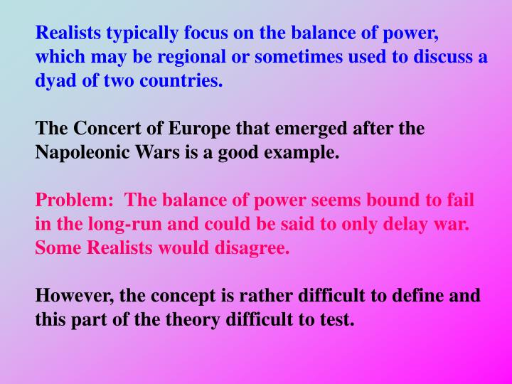 Realists typically focus on the balance of power, which may be regional or sometimes used to discuss a dyad of two countries.