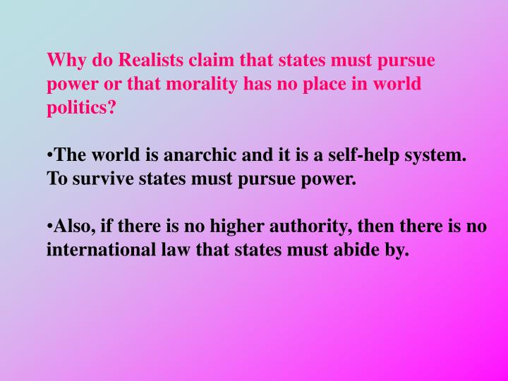 Why do Realists claim that states must pursue power or that morality has no place in world politics?