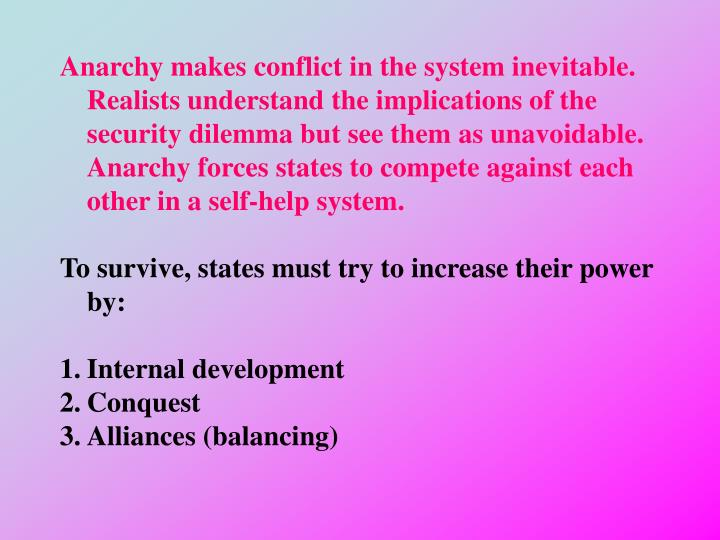 Anarchy makes conflict in the system inevitable.  Realists understand the implications of the security dilemma but see them as unavoidable.  Anarchy forces states to compete against each other in a self-help system.