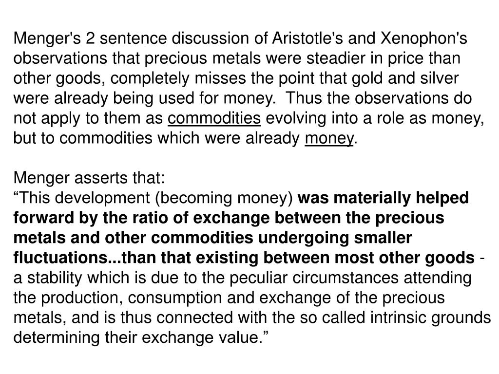Menger's 2 sentence discussion of Aristotle's and Xenophon's observations that precious metals were steadier in price than other goods, completely misses the point that gold and silver were already being used for money.  Thus the observations do not apply to them as