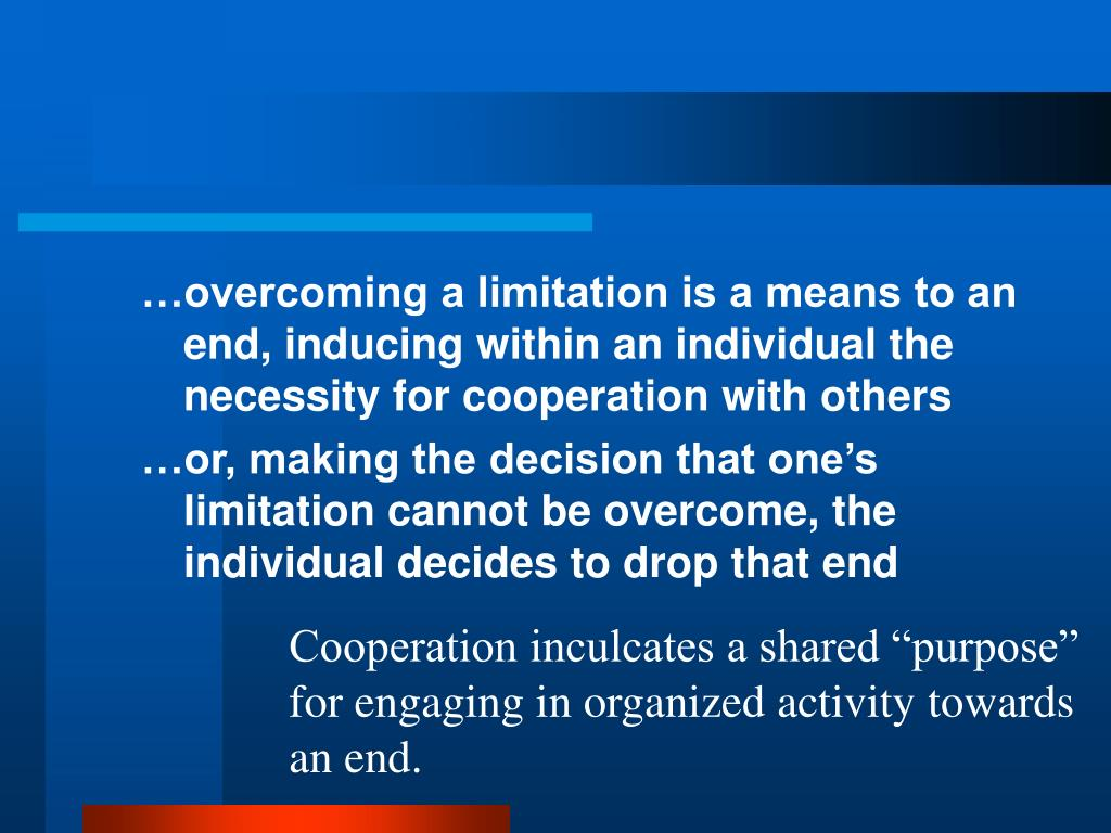 …overcoming a limitation is a means to an end, inducing within an individual the necessity for cooperation with others