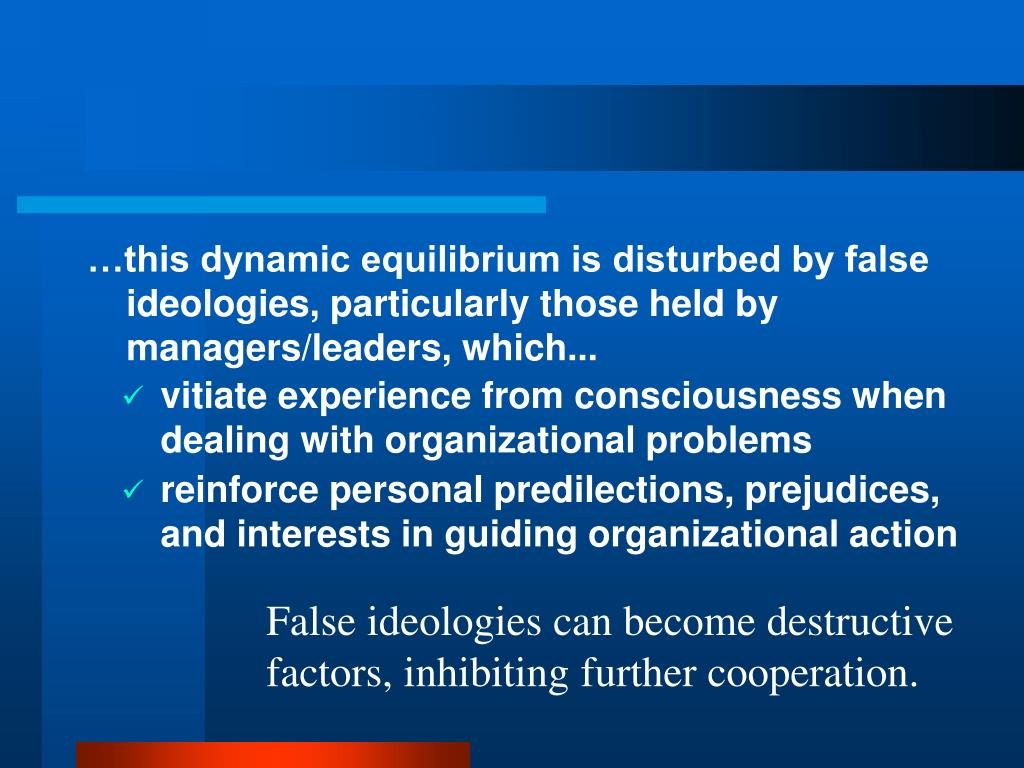 …this dynamic equilibrium is disturbed by false ideologies, particularly those held by managers/leaders, which...