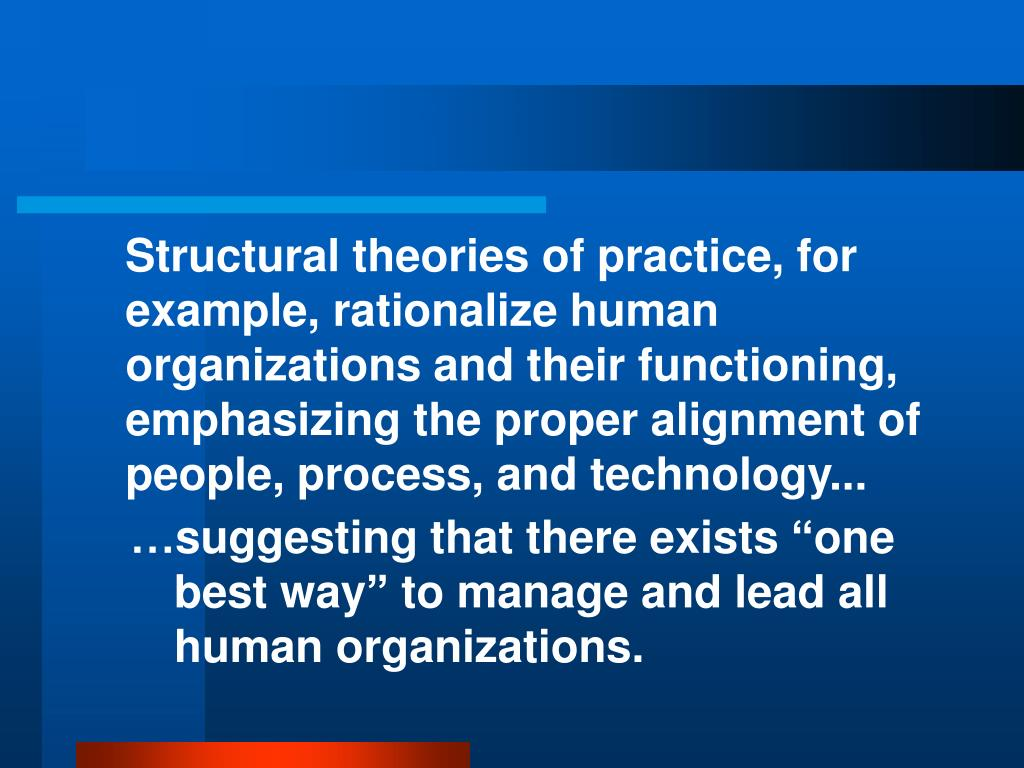 Structural theories of practice, for example, rationalize human organizations and their functioning, emphasizing the proper alignment of people, process, and technology...
