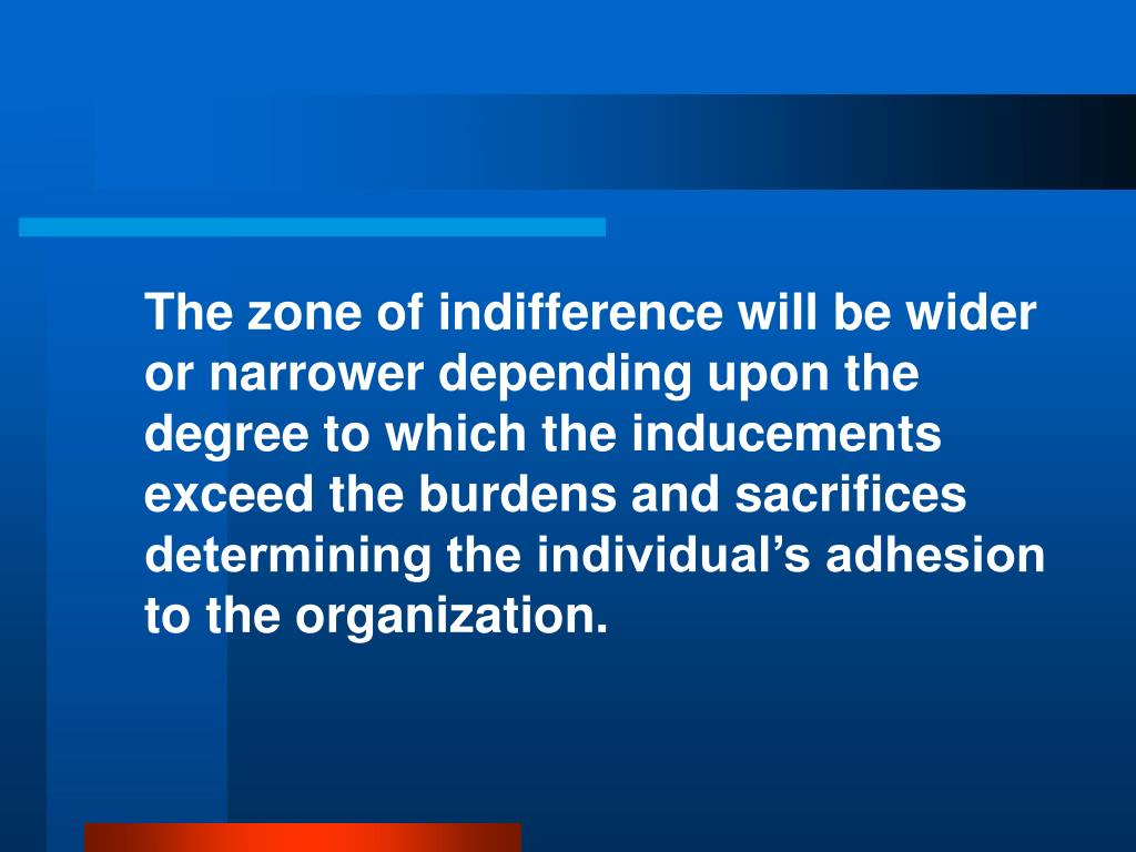 The zone of indifference will be wider or narrower depending upon the degree to which the inducements exceed the burdens and sacrifices determining the individual's adhesion to the organization.