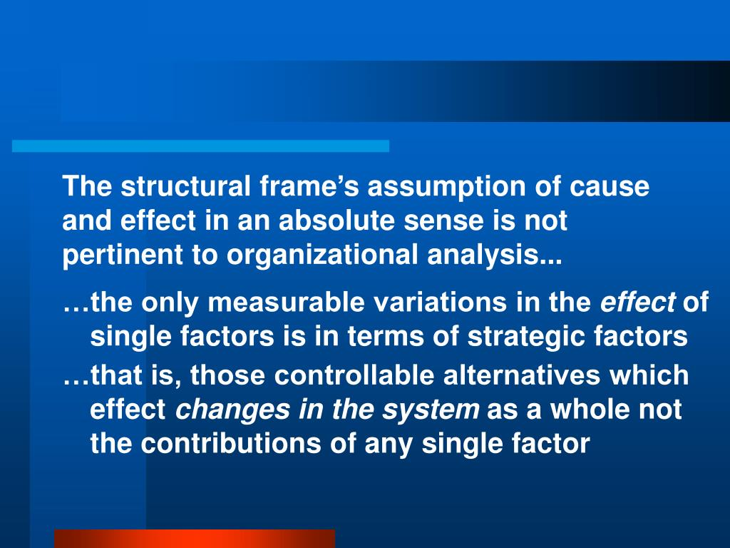 The structural frame's assumption of cause and effect in an absolute sense is not pertinent to organizational analysis...
