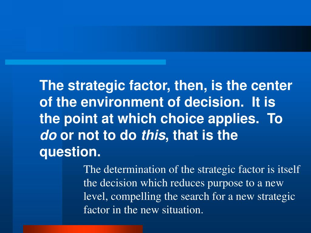 The strategic factor, then, is the center of the environment of decision.  It is the point at which choice applies.  To