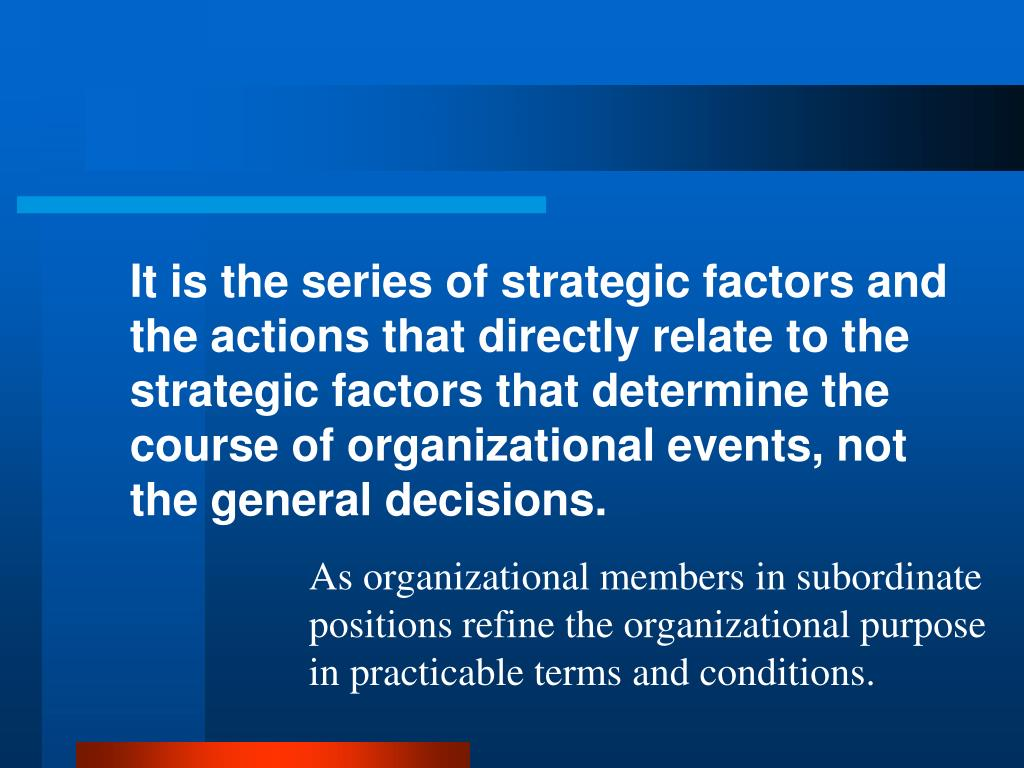 It is the series of strategic factors and the actions that directly relate to the strategic factors that determine the course of organizational events, not the general decisions.