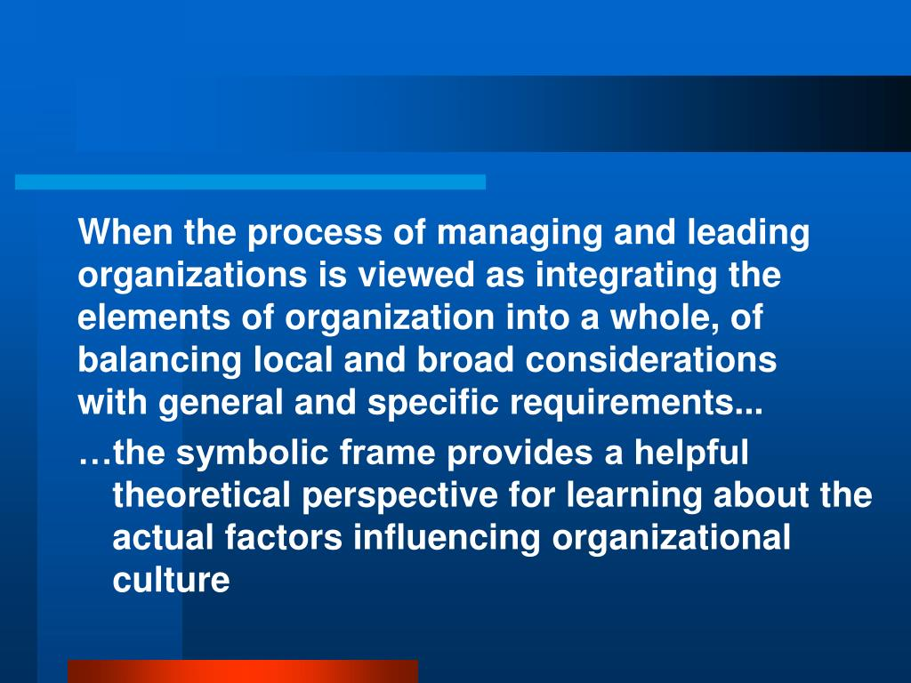 When the process of managing and leading organizations is viewed as integrating the elements of organization into a whole, of balancing local and broad considerations with general and specific requirements...
